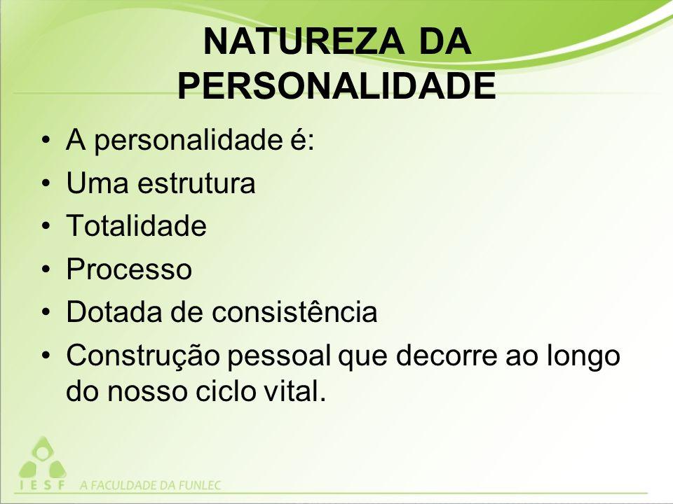 NATUREZA DA PERSONALIDADE A personalidade é: Uma estrutura Totalidade Processo Dotada de consistência Construção pessoal que decorre ao longo do nosso ciclo vital.