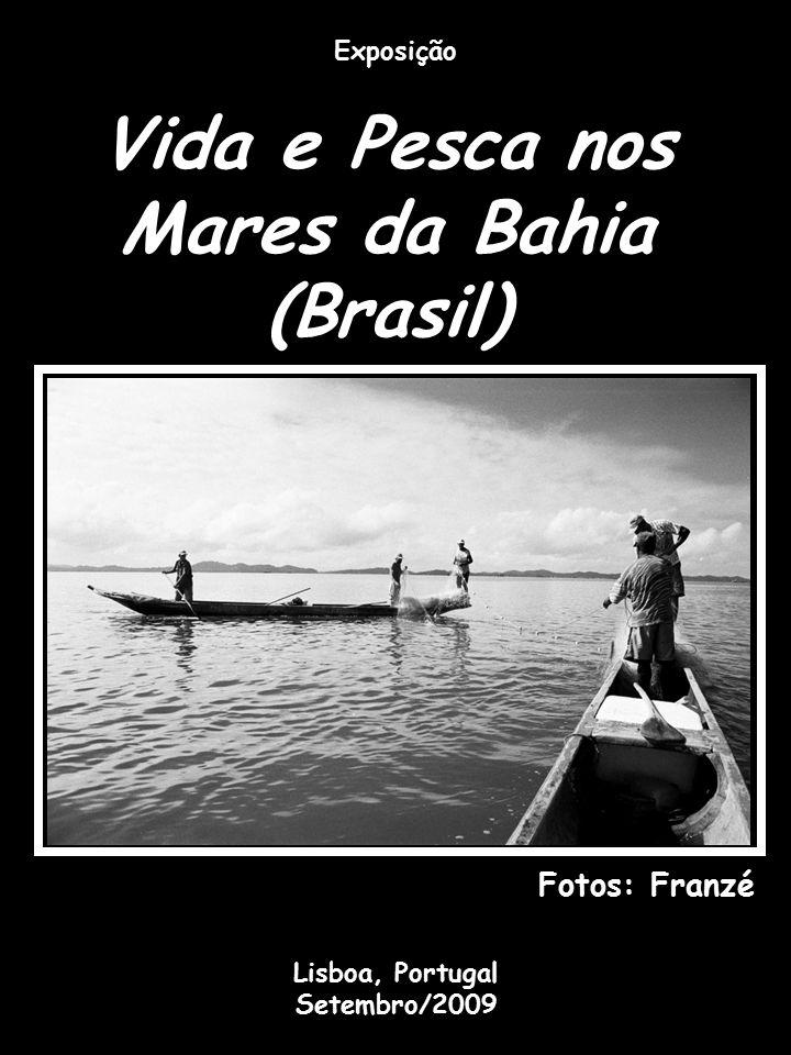 Vida e Pesca nos Mares da Bahia (Brasil) Exposição Fotos: Franzé Lisboa, Portugal Setembro/2009