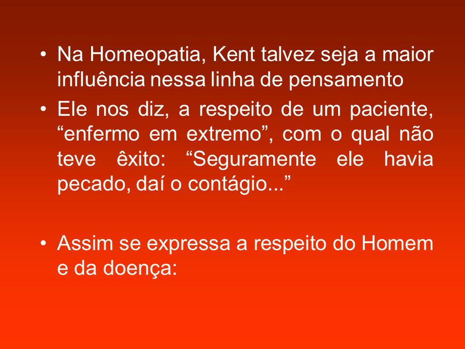 Na Homeopatia, Kent talvez seja a maior influência nessa linha de pensamento Ele nos diz, a respeito de um paciente, enfermo em extremo , com o qual não teve êxito: Seguramente ele havia pecado, daí o contágio... Assim se expressa a respeito do Homem e da doença:
