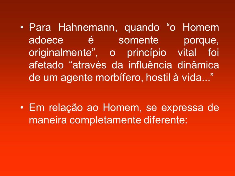 Para Hahnemann, quando o Homem adoece é somente porque, originalmente , o princípio vital foi afetado através da influência dinâmica de um agente morbífero, hostil à vida... Em relação ao Homem, se expressa de maneira completamente diferente: