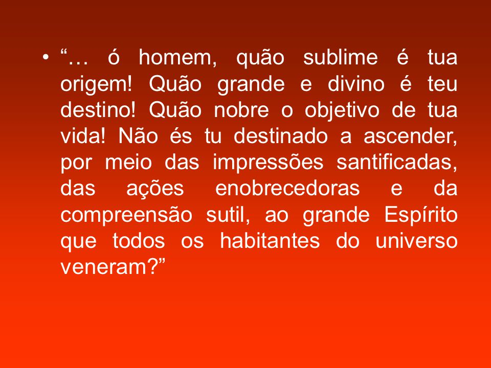 … ó homem, quão sublime é tua origem.Quão grande e divino é teu destino.