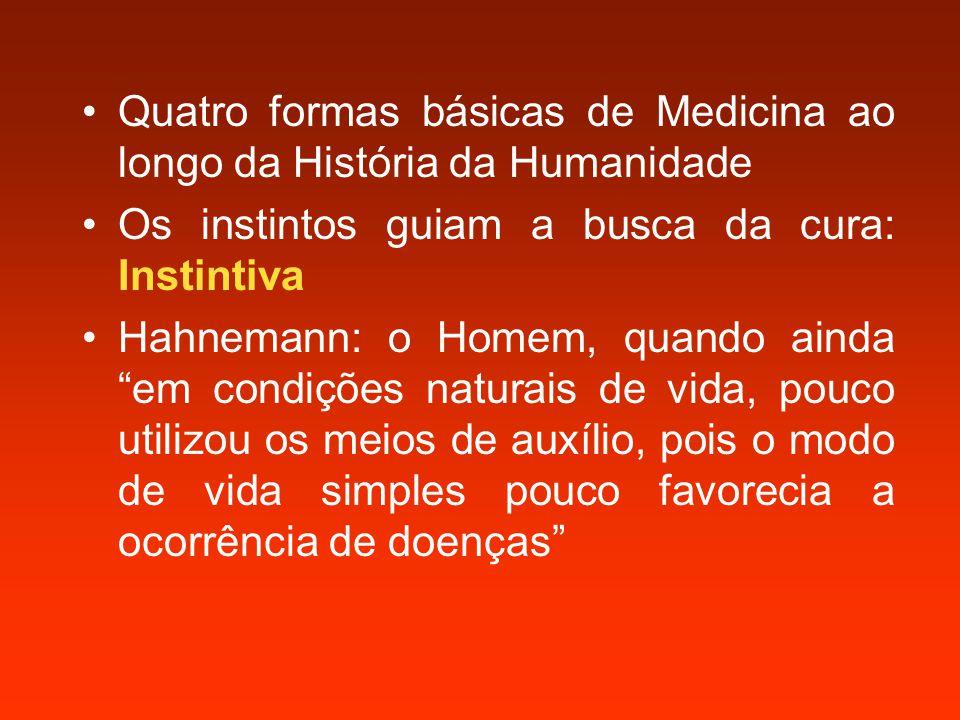 Quatro formas básicas de Medicina ao longo da História da Humanidade Os instintos guiam a busca da cura: Instintiva Hahnemann: o Homem, quando ainda em condições naturais de vida, pouco utilizou os meios de auxílio, pois o modo de vida simples pouco favorecia a ocorrência de doenças