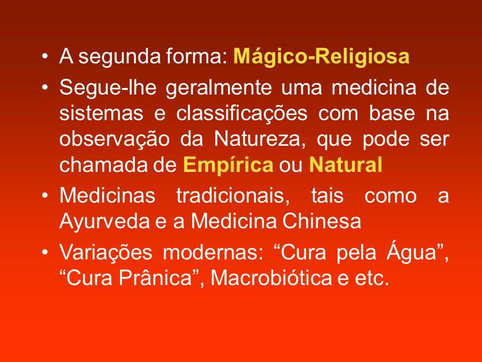 A segunda forma: Mágico-Religiosa Segue-lhe geralmente uma medicina de sistemas e classificações com base na observação da Natureza, que pode ser chamada de Empírica ou Natural Medicinas tradicionais, tais como a Ayurveda e a Medicina Chinesa Variações modernas: Cura pela Água , Cura Prânica , Macrobiótica e etc.