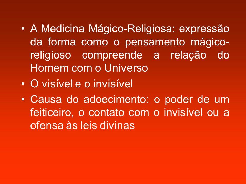 A Medicina Mágico-Religiosa: expressão da forma como o pensamento mágico- religioso compreende a relação do Homem com o Universo O visível e o invisível Causa do adoecimento: o poder de um feiticeiro, o contato com o invisível ou a ofensa às leis divinas