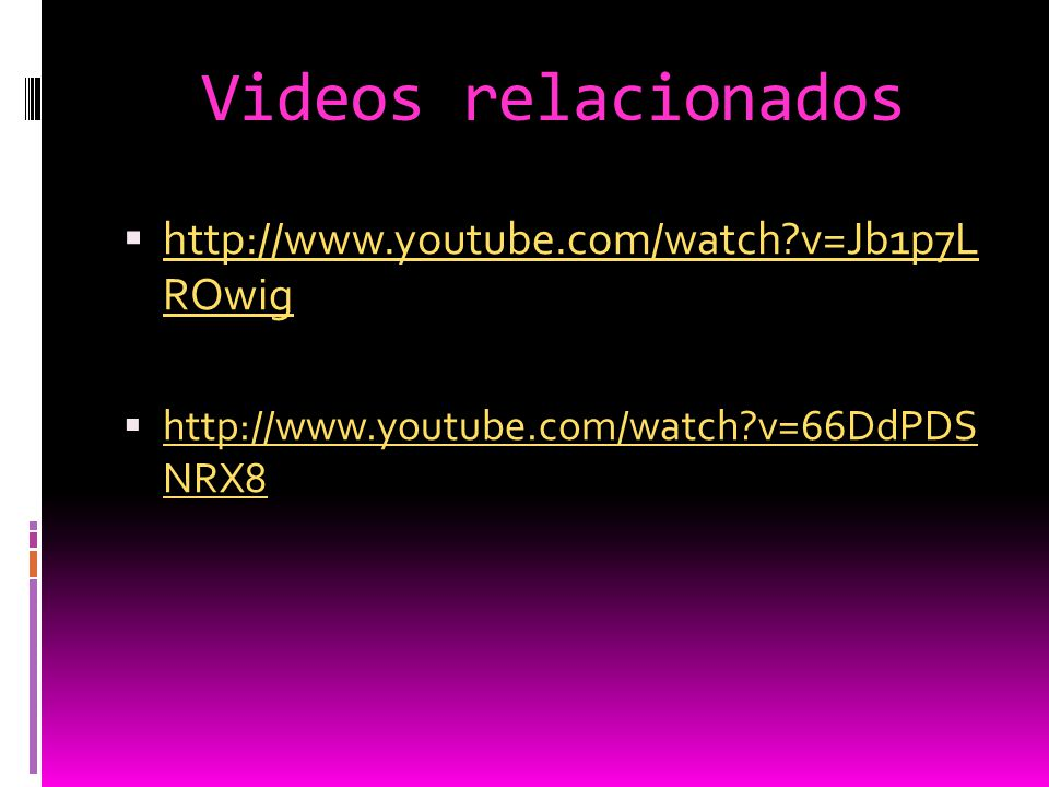 Videos relacionados  http://www.youtube.com/watch?v=Jb1p7L ROwig http://www.youtube.com/watch?v=Jb1p7L ROwig  http://www.youtube.com/watch?v=66DdPDS