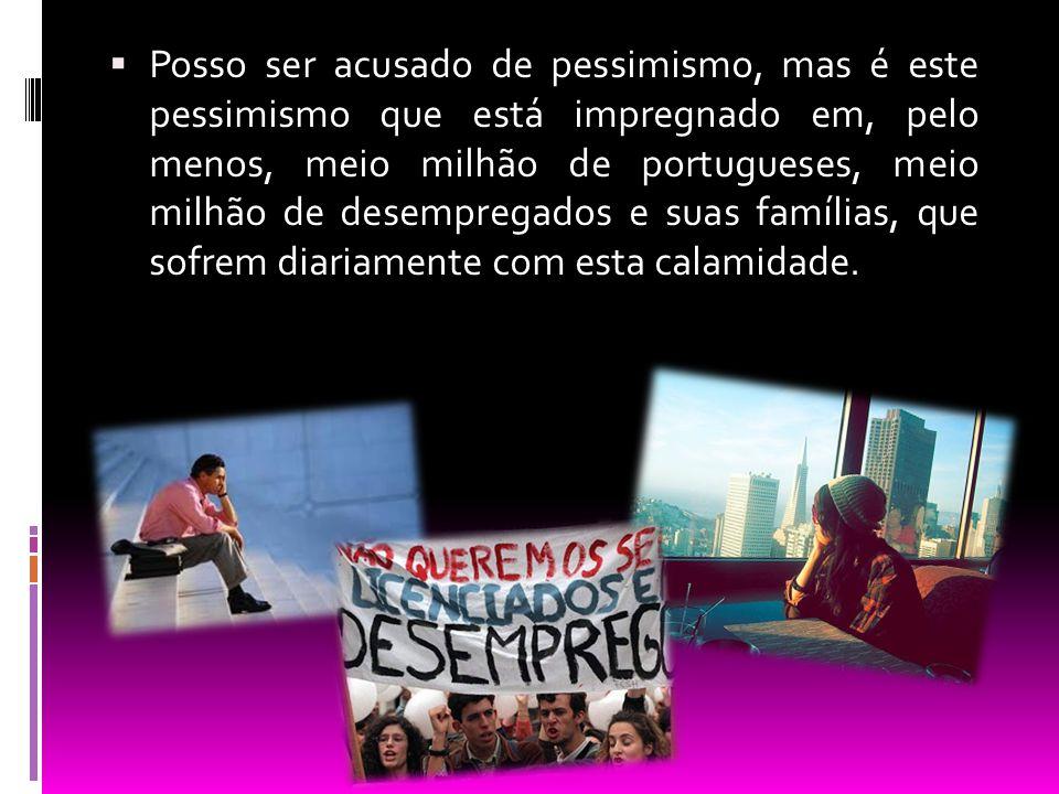  Posso ser acusado de pessimismo, mas é este pessimismo que está impregnado em, pelo menos, meio milhão de portugueses, meio milhão de desempregados