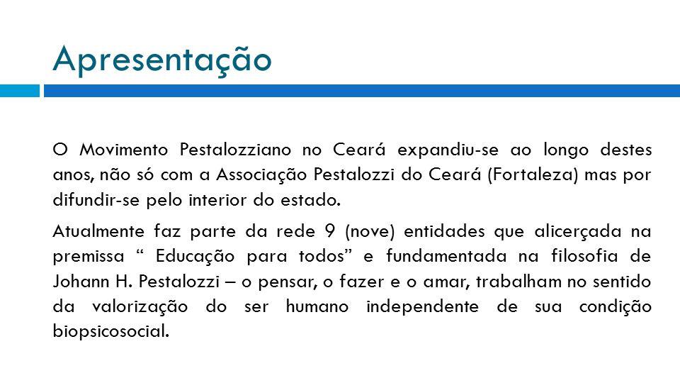 Apresentação O Movimento Pestalozziano no Ceará expandiu-se ao longo destes anos, não só com a Associação Pestalozzi do Ceará (Fortaleza) mas por difu
