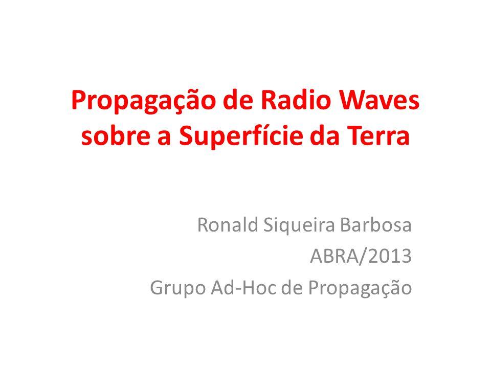 Propagação de Radio Waves sobre a Superfície da Terra Ronald Siqueira Barbosa ABRA/2013 Grupo Ad-Hoc de Propagação