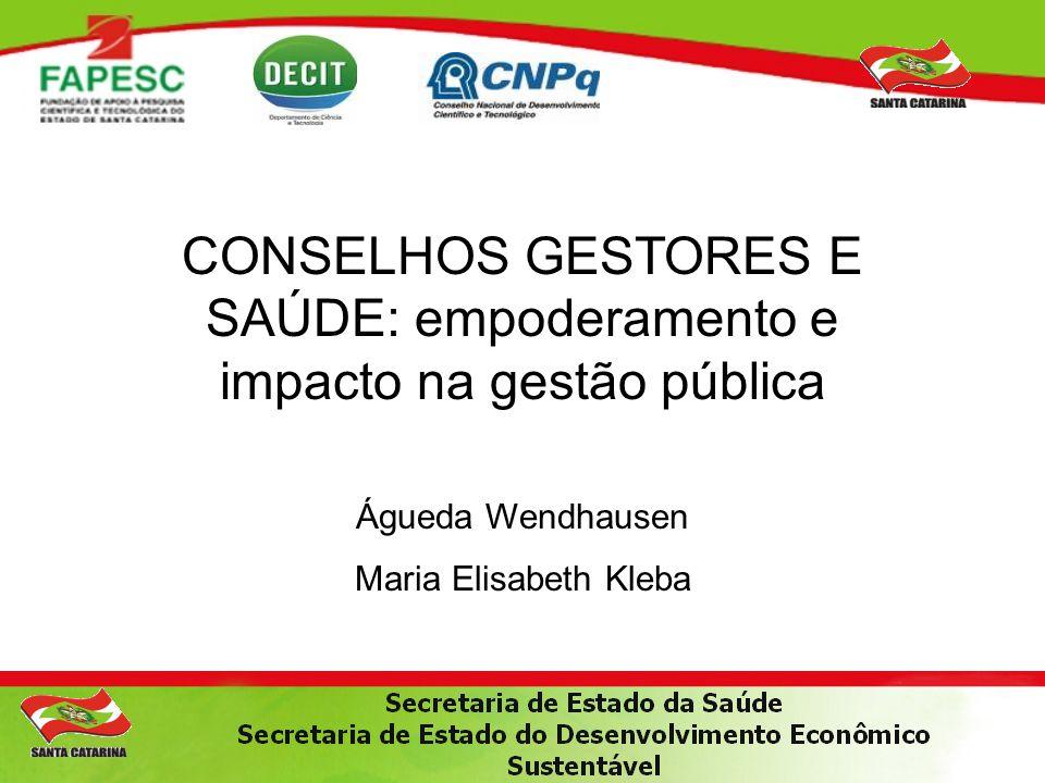 CONSELHOS GESTORES E SAÚDE: empoderamento e impacto na gestão pública Águeda Wendhausen Maria Elisabeth Kleba