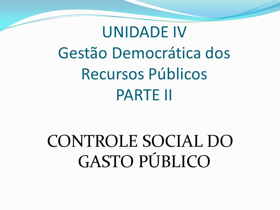 UNIDADE IV Gestão Democrática dos Recursos Públicos PARTE II CONTROLE SOCIAL DO GASTO PÚBLICO