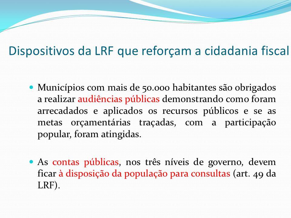 Dispositivos da LRF que reforçam a cidadania fiscal Municípios com mais de 50.000 habitantes são obrigados a realizar audiências públicas demonstrando