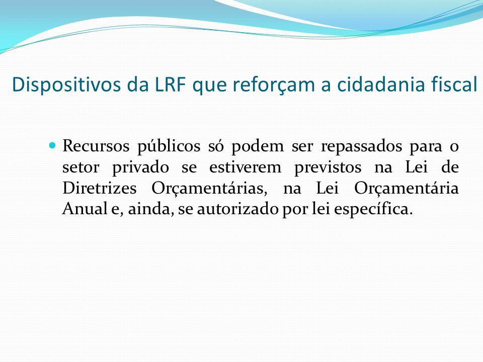Dispositivos da LRF que reforçam a cidadania fiscal Recursos públicos só podem ser repassados para o setor privado se estiverem previstos na Lei de Di
