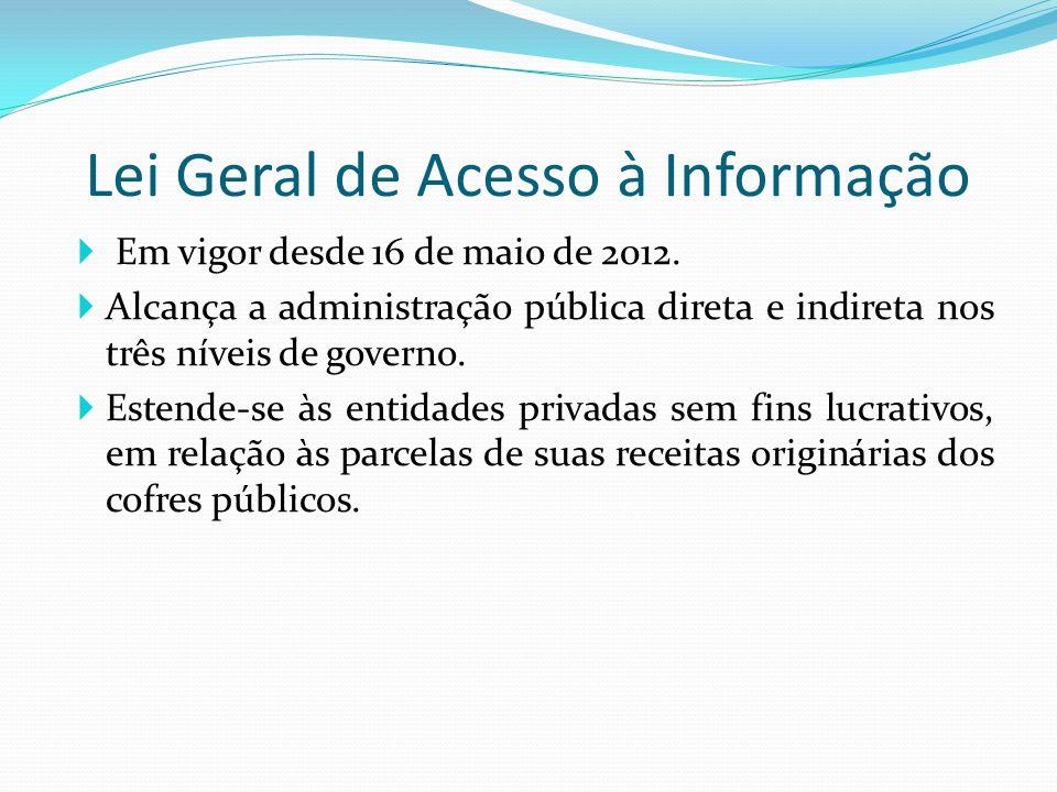  Em vigor desde 16 de maio de 2012.  Alcança a administração pública direta e indireta nos três níveis de governo.  Estende-se às entidades privada