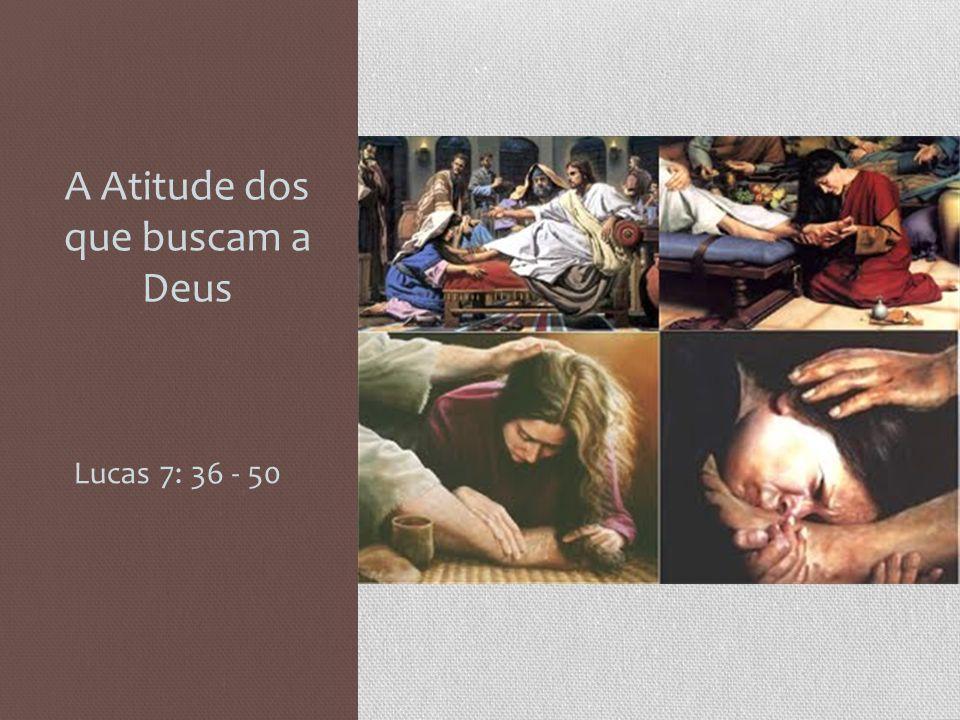 A Atitude dos que buscam a Deus Lucas 7: 36 - 50