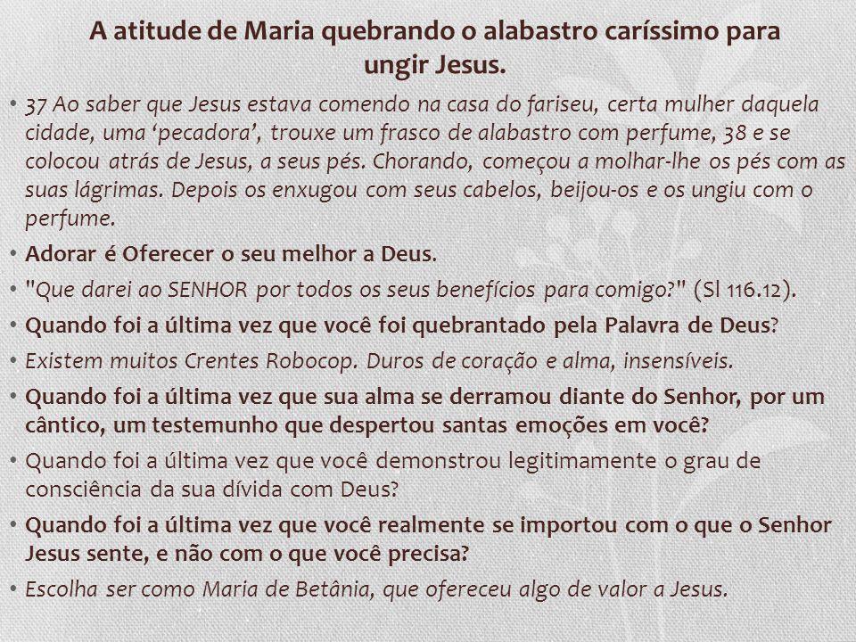 A atitude de Maria quebrando o alabastro caríssimo para ungir Jesus. 37 Ao saber que Jesus estava comendo na casa do fariseu, certa mulher daquela cid