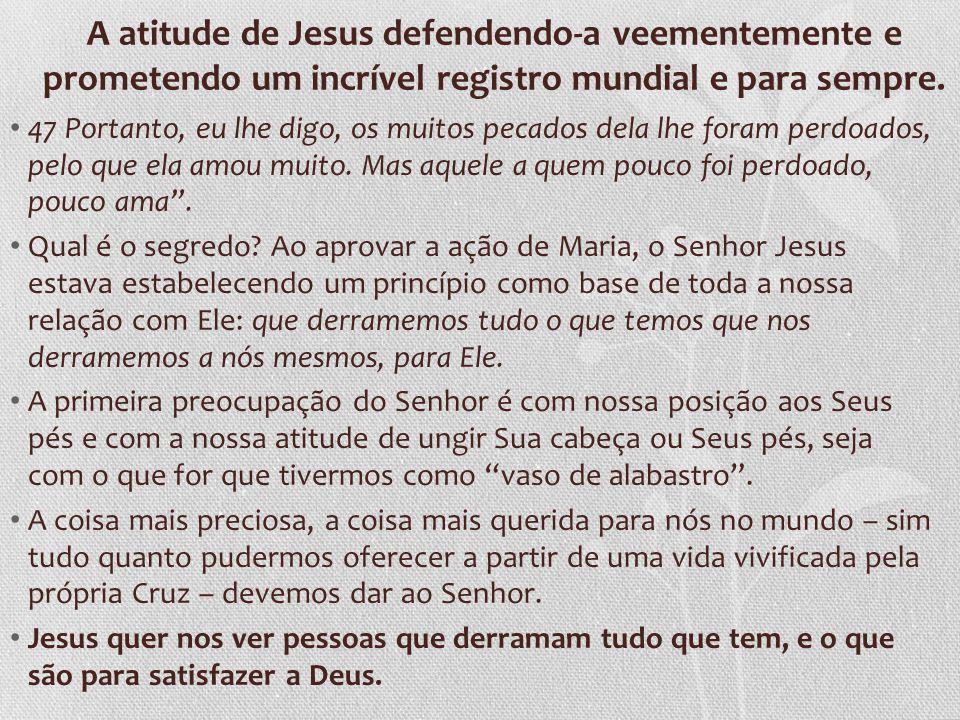 A atitude de Jesus defendendo-a veementemente e prometendo um incrível registro mundial e para sempre. 47 Portanto, eu lhe digo, os muitos pecados del