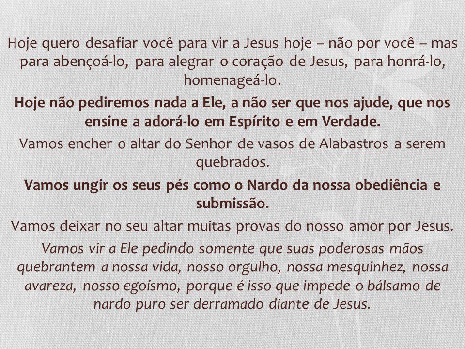 Hoje quero desafiar você para vir a Jesus hoje – não por você – mas para abençoá-lo, para alegrar o coração de Jesus, para honrá-lo, homenageá-lo. Hoj