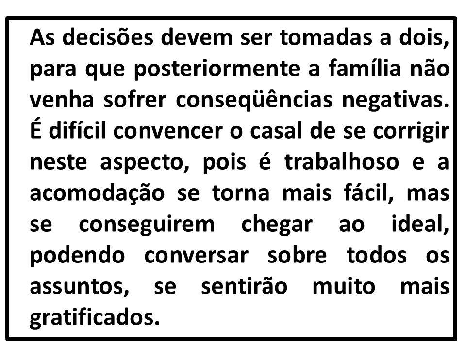 As decisões devem ser tomadas a dois, para que posteriormente a família não venha sofrer conseqüências negativas. É difícil convencer o casal de se co