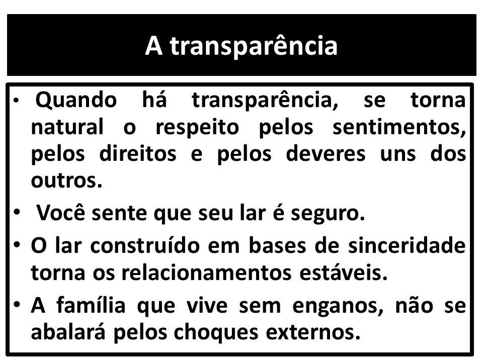 A transparência Quando há transparência, se torna natural o respeito pelos sentimentos, pelos direitos e pelos deveres uns dos outros. Você sente que