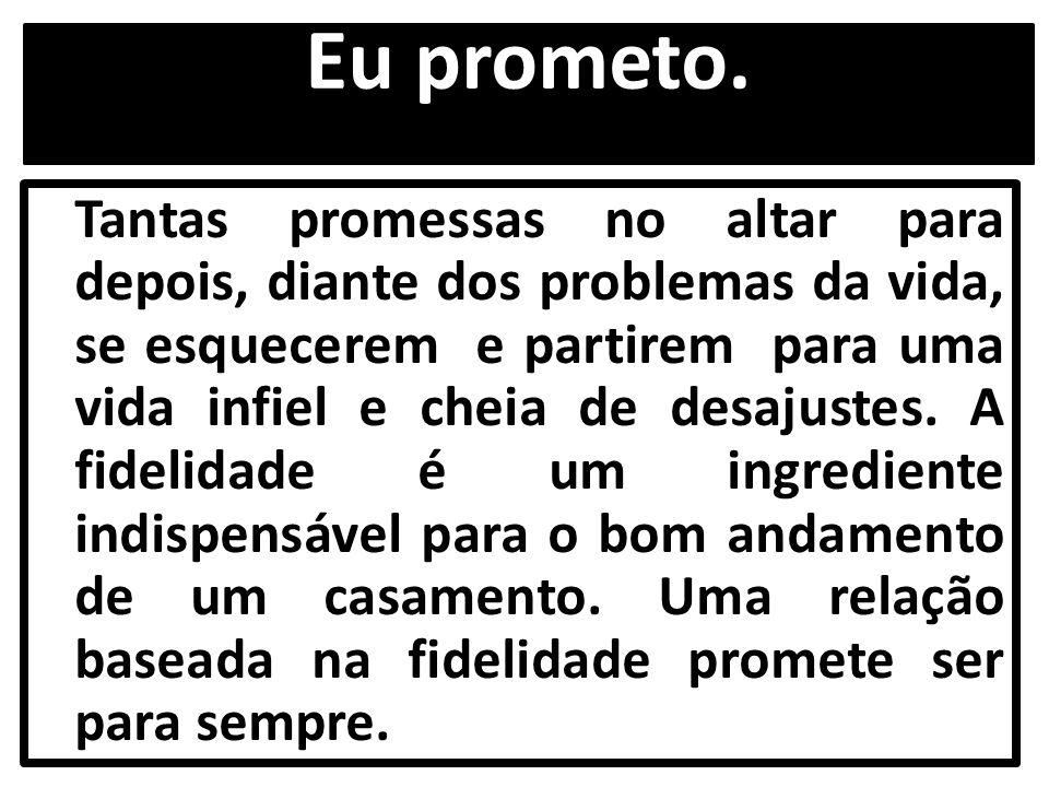 Eu prometo. Tantas promessas no altar para depois, diante dos problemas da vida, se esquecerem e partirem para uma vida infiel e cheia de desajustes.