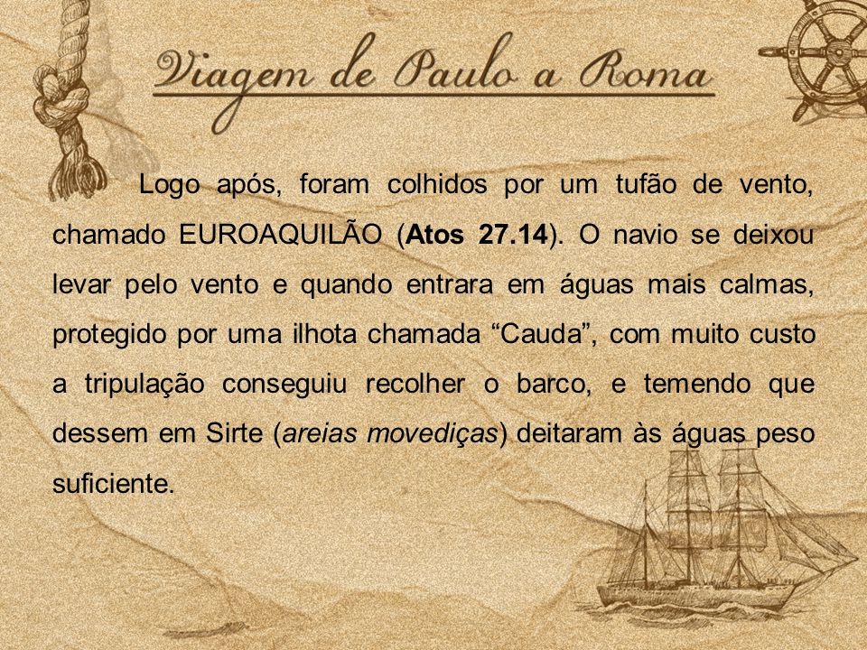 Logo após, foram colhidos por um tufão de vento, chamado EUROAQUILÃO (Atos 27.14). O navio se deixou levar pelo vento e quando entrara em águas mais c