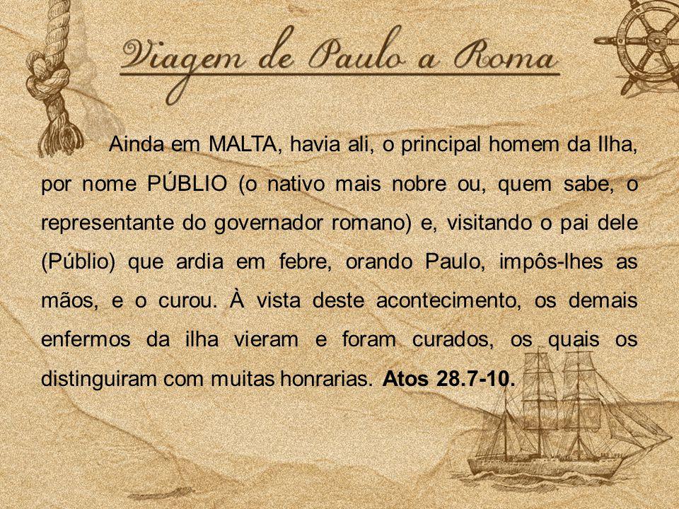 Ainda em MALTA, havia ali, o principal homem da Ilha, por nome PÚBLIO (o nativo mais nobre ou, quem sabe, o representante do governador romano) e, vis