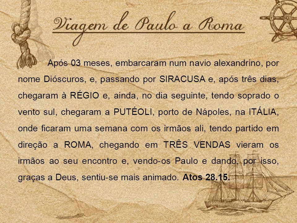 Após 03 meses, embarcaram num navio alexandrino, por nome Dióscuros, e, passando por SIRACUSA e, após três dias, chegaram à RÉGIO e, ainda, no dia seg