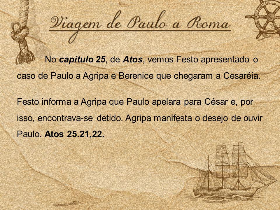 No capítulo 25, de Atos, vemos Festo apresentado o caso de Paulo a Agripa e Berenice que chegaram a Cesaréia. Festo informa a Agripa que Paulo apelara