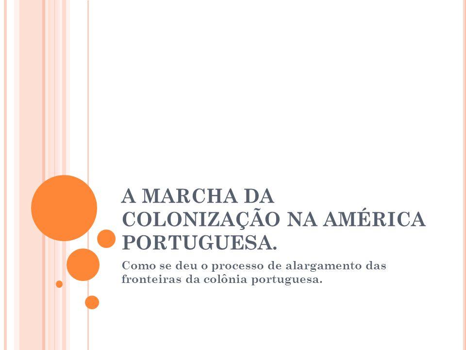 A MARCHA DA COLONIZAÇÃO NA AMÉRICA PORTUGUESA. Como se deu o processo de alargamento das fronteiras da colônia portuguesa.