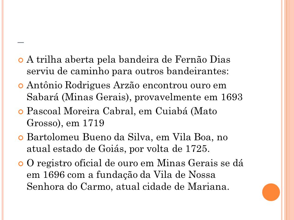 _ A trilha aberta pela bandeira de Fernão Dias serviu de caminho para outros bandeirantes: Antônio Rodrigues Arzão encontrou ouro em Sabará (Minas Ger