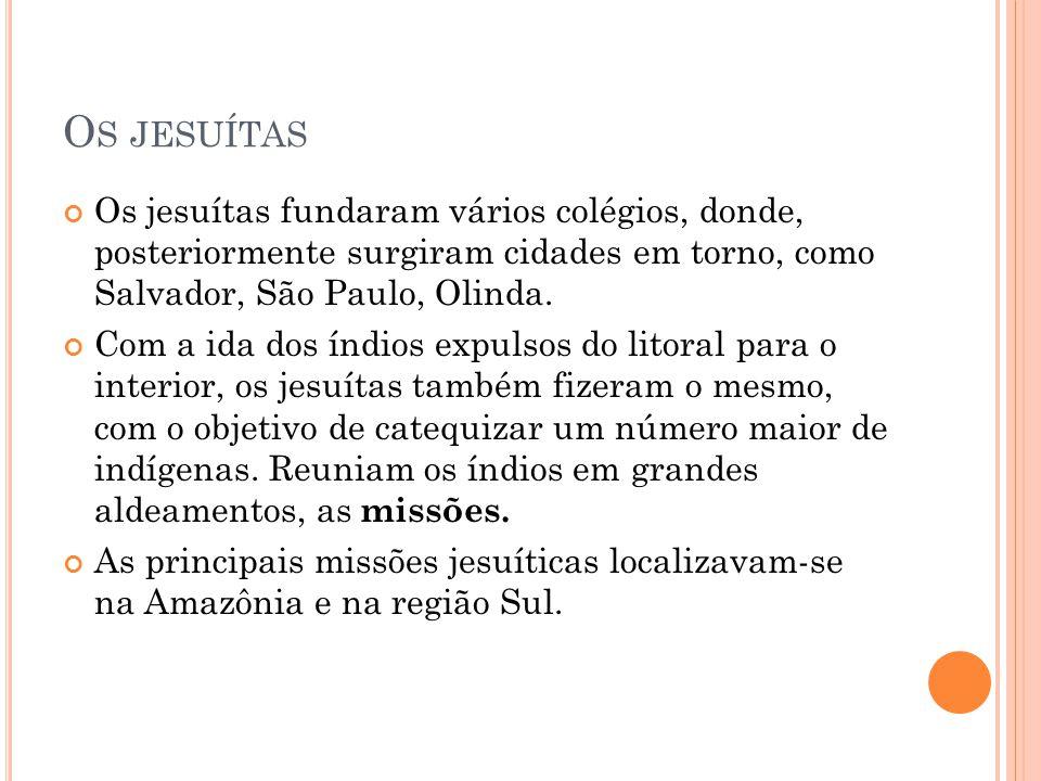 O S JESUÍTAS Os jesuítas fundaram vários colégios, donde, posteriormente surgiram cidades em torno, como Salvador, São Paulo, Olinda. Com a ida dos ín