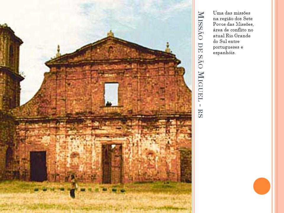 M ISSÃO DE SÃO M IGUEL - RS Uma das missões na região dos Sete Povos das Missões, área de conflito no atual Rio Grande do Sul entre portugueses e espa