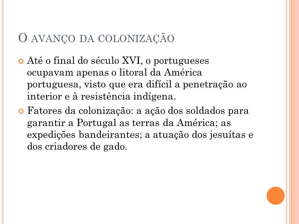O AVANÇO DA COLONIZAÇÃO Até o final do século XVI, o portugueses ocupavam apenas o litoral da América portuguesa, visto que era difícil a penetração a