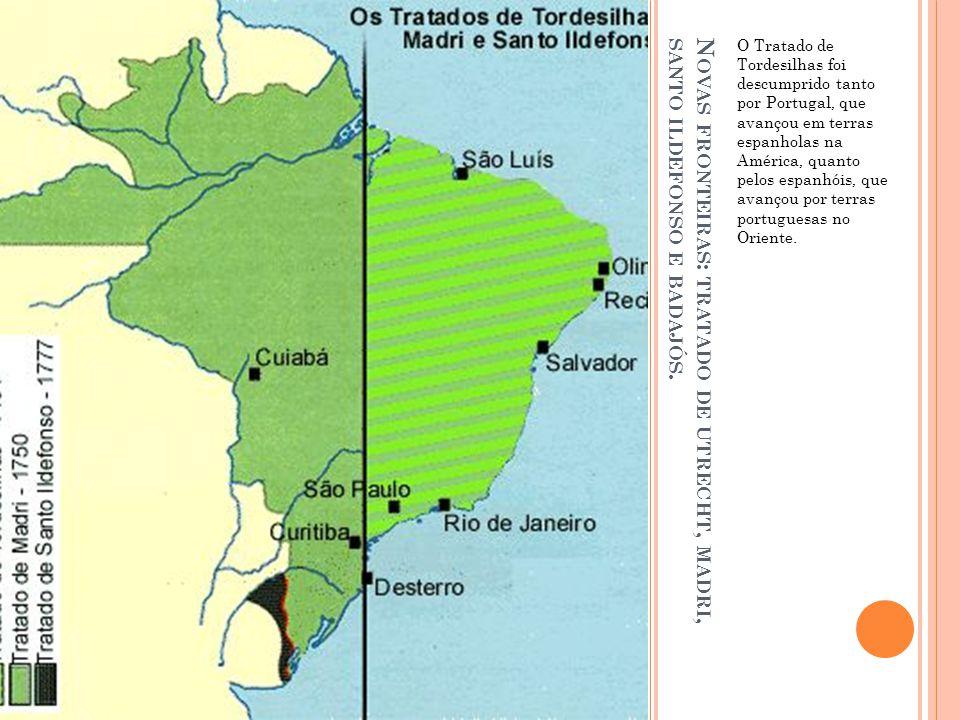 N OVAS FRONTEIRAS : TRATADO DE UTRECHT, MADRI, SANTO ILDEFONSO E BADAJÓS. O Tratado de Tordesilhas foi descumprido tanto por Portugal, que avançou em