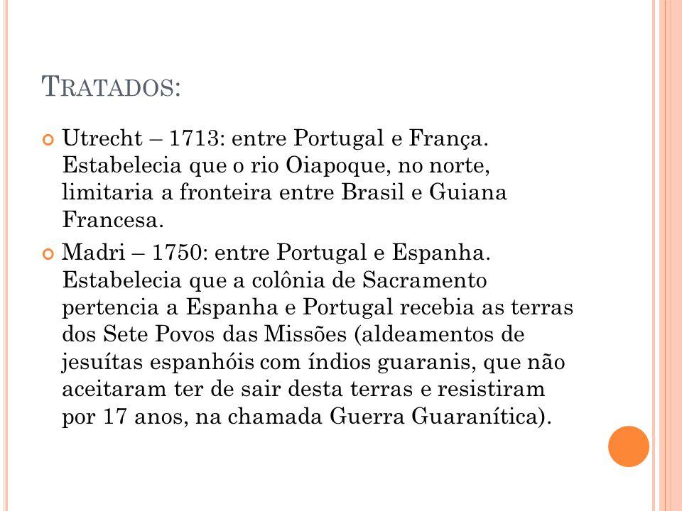 T RATADOS : Utrecht – 1713: entre Portugal e França. Estabelecia que o rio Oiapoque, no norte, limitaria a fronteira entre Brasil e Guiana Francesa. M