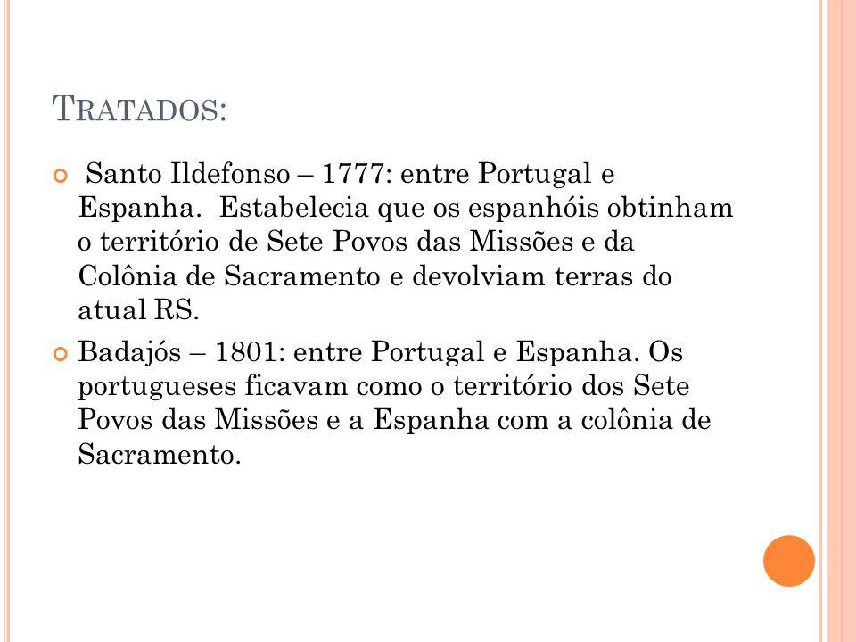 T RATADOS : Santo Ildefonso – 1777: entre Portugal e Espanha. Estabelecia que os espanhóis obtinham o território de Sete Povos das Missões e da Colôni