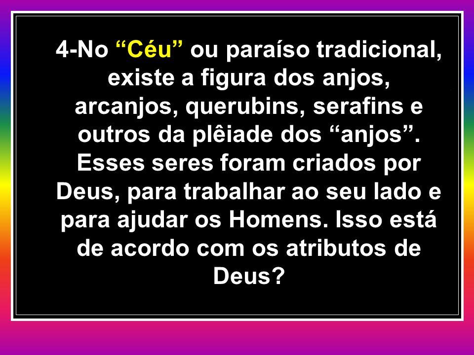 """4-No """"Céu"""" ou paraíso tradicional, existe a figura dos anjos, arcanjos, querubins, serafins e outros da plêiade dos """"anjos"""". Esses seres foram criados"""