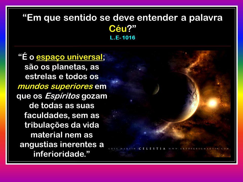 """""""Em que sentido se deve entender a palavra Céu?"""" L.E- 1016 """"É o espaço universal; são os planetas, as estrelas e todos os mundos superiores em que os"""