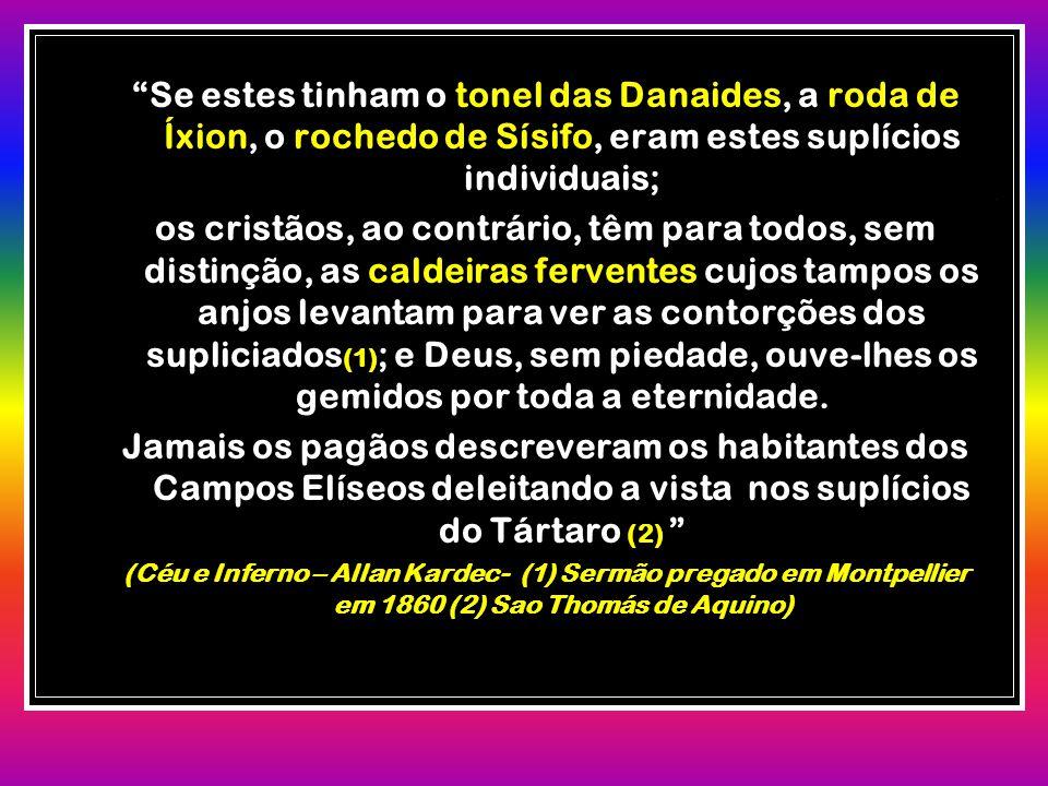 """""""Se estes tinham o tonel das Danaides, a roda de Íxion, o rochedo de Sísifo, eram estes suplícios individuais; os cristãos, ao contrário, têm para tod"""