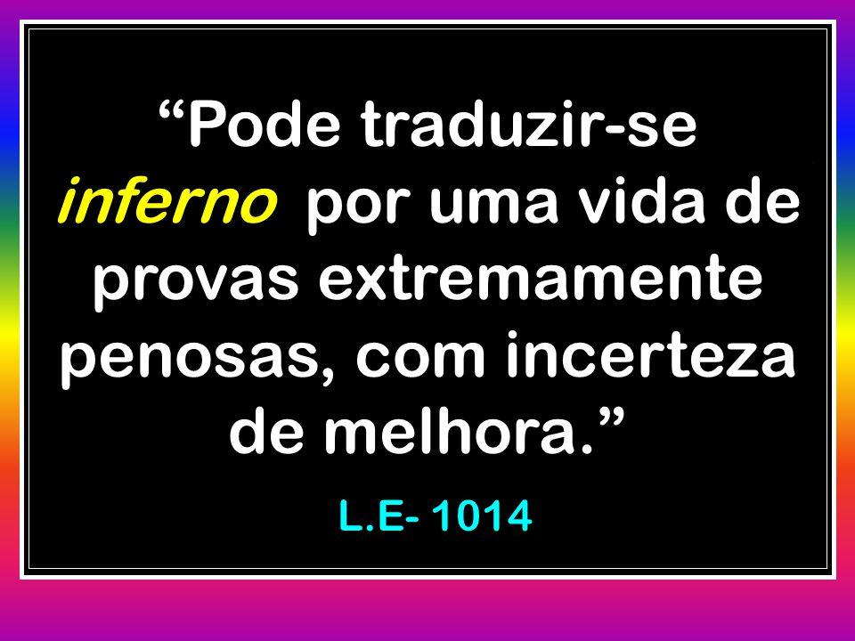 """""""Pode traduzir-se inferno por uma vida de provas extremamente penosas, com incerteza de melhora."""" L.E- 1014 L.E- 1014"""
