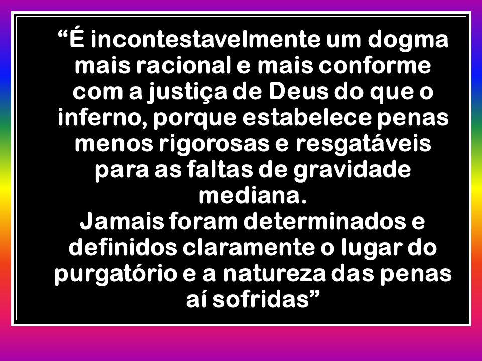 """""""É incontestavelmente um dogma mais racional e mais conforme com a justiça de Deus do que o inferno, porque estabelece penas menos rigorosas e resgatá"""