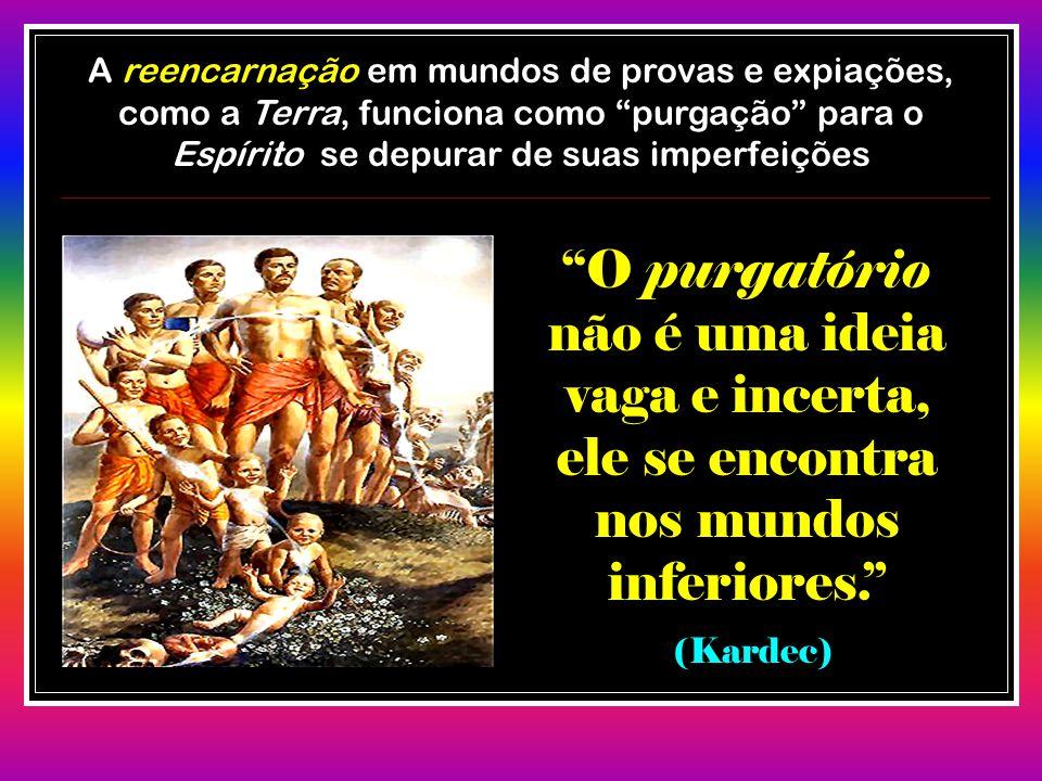 """A reencarnação em mundos de provas e expiações, como a Terra, funciona como """"purgação"""" para o Espírito se depurar de suas imperfeições """"O purgatório n"""