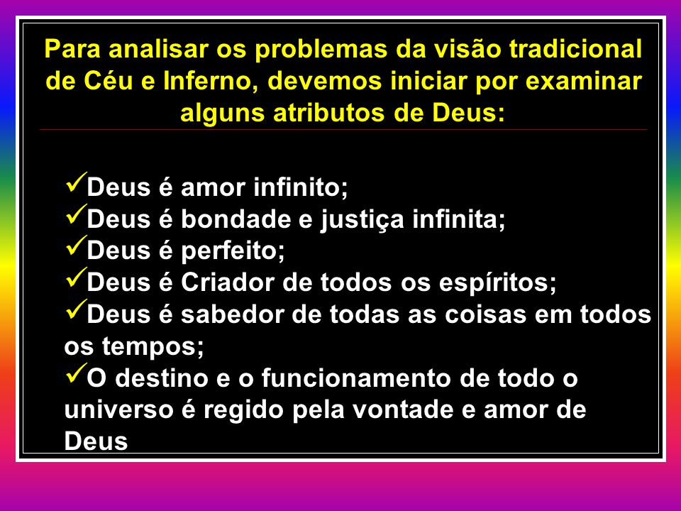 Para analisar os problemas da visão tradicional de Céu e Inferno, devemos iniciar por examinar alguns atributos de Deus: Deus é amor infinito; Deus é