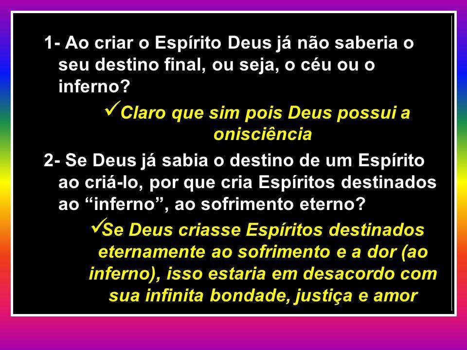 1- Ao criar o Espírito Deus já não saberia o seu destino final, ou seja, o céu ou o inferno? Claro que sim pois Deus possui a onisciência Claro que si
