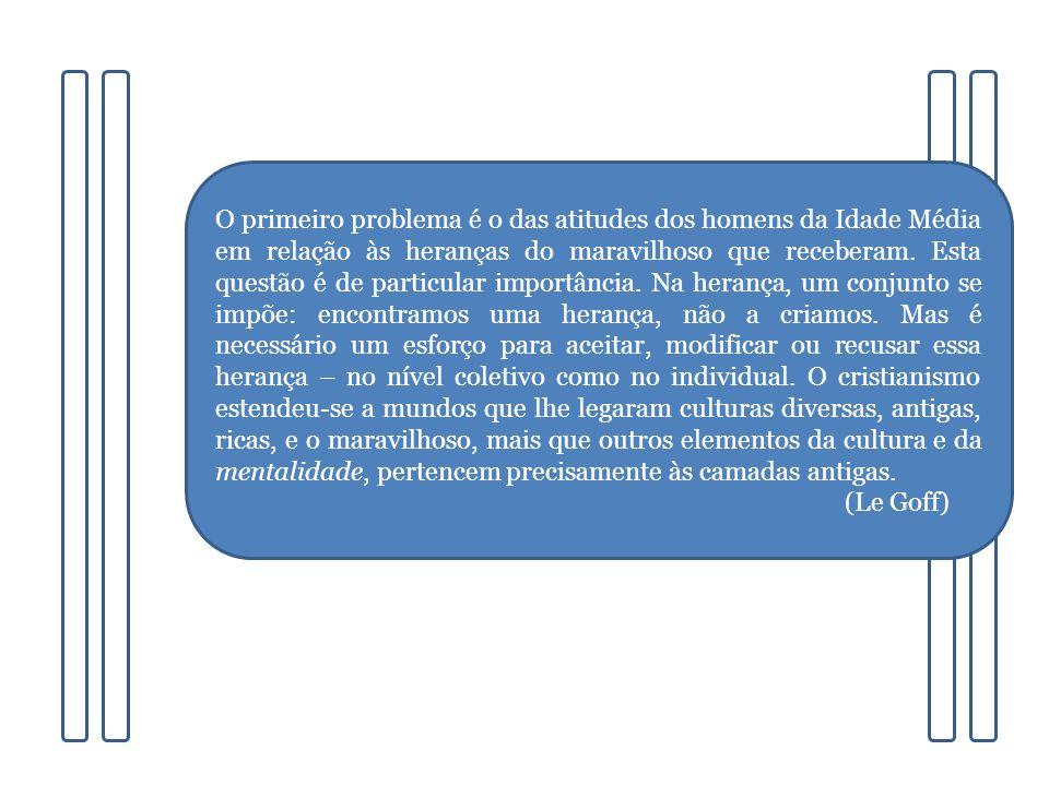 O primeiro problema é o das atitudes dos homens da Idade Média em relação às heranças do maravilhoso que receberam.