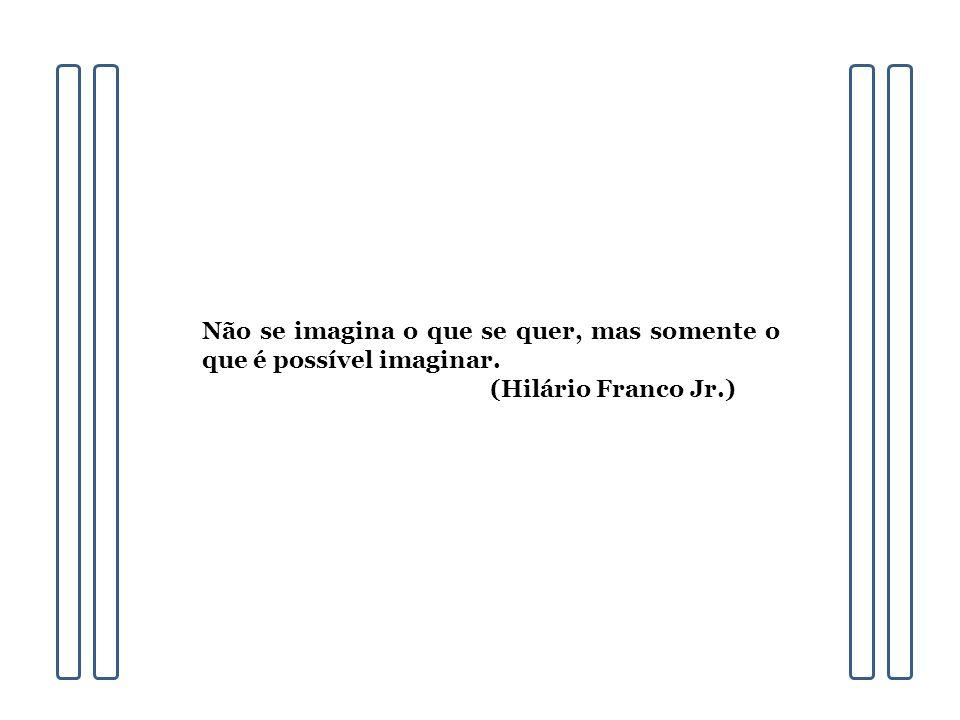 Não se imagina o que se quer, mas somente o que é possível imaginar. (Hilário Franco Jr.)