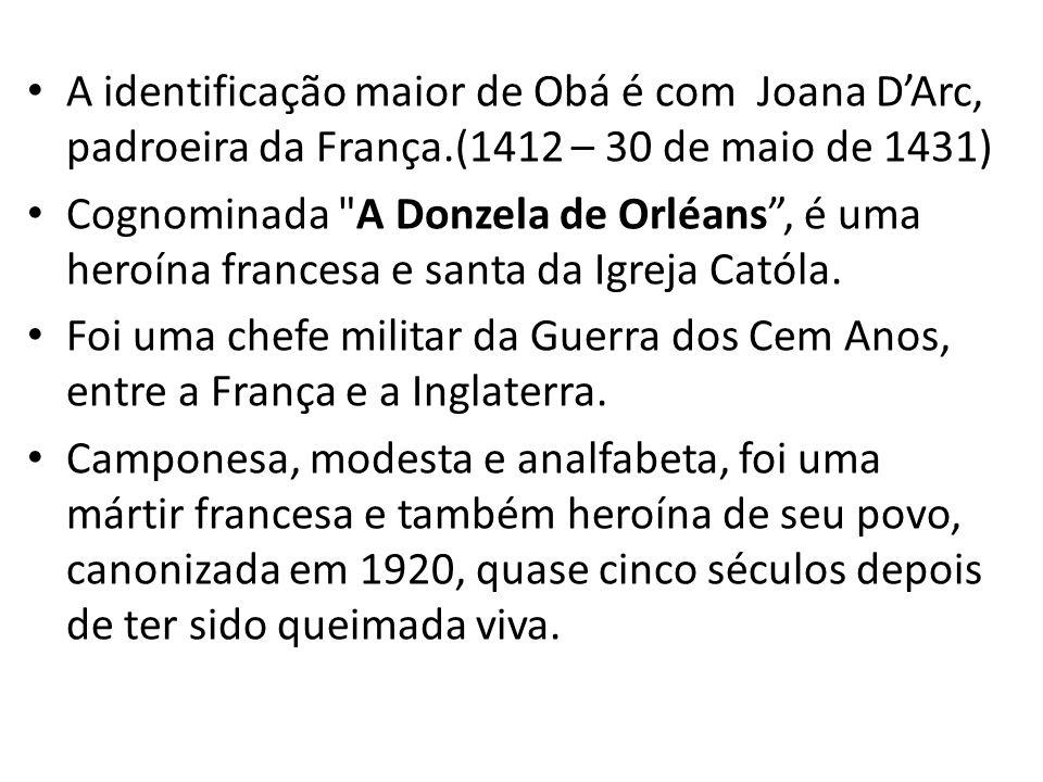 A identificação maior de Obá é com Joana D'Arc, padroeira da França.(1412 – 30 de maio de 1431) Cognominada