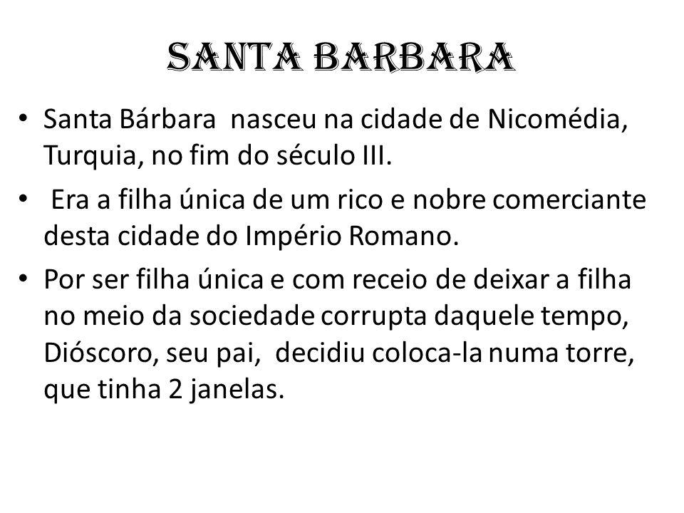 SANTA BARBARA Santa Bárbara nasceu na cidade de Nicomédia, Turquia, no fim do século III. Era a filha única de um rico e nobre comerciante desta cidad