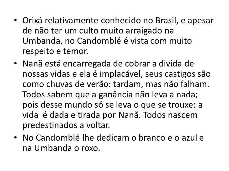 Orixá relativamente conhecido no Brasil, e apesar de não ter um culto muito arraigado na Umbanda, no Candomblé é vista com muito respeito e temor. Nan
