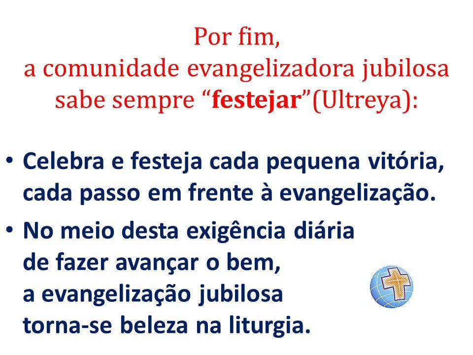 """Por fim, a comunidade evangelizadora jubilosa sabe sempre """"festejar""""(Ultreya): Celebra e festeja cada pequena vitória, cada passo em frente à evangeli"""